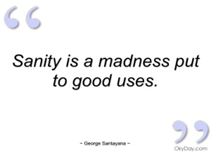 sanity-is-madness-put-to-good-uses-george-santayana